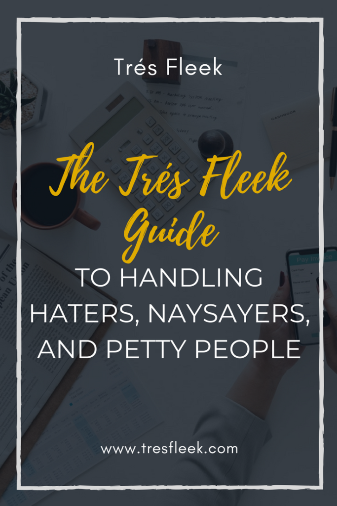 The Tres Fleek Guide To Handling Haters, Naysayers, and Petty People