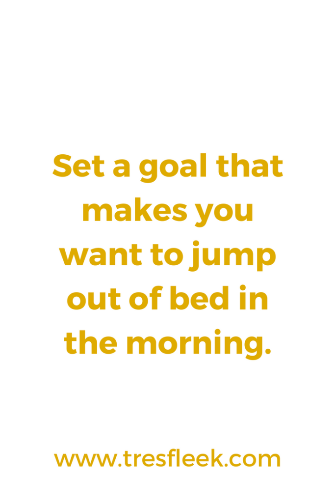 Set a goal that makes you want to jump out of bed in the morning. | Goal Setting Quotes