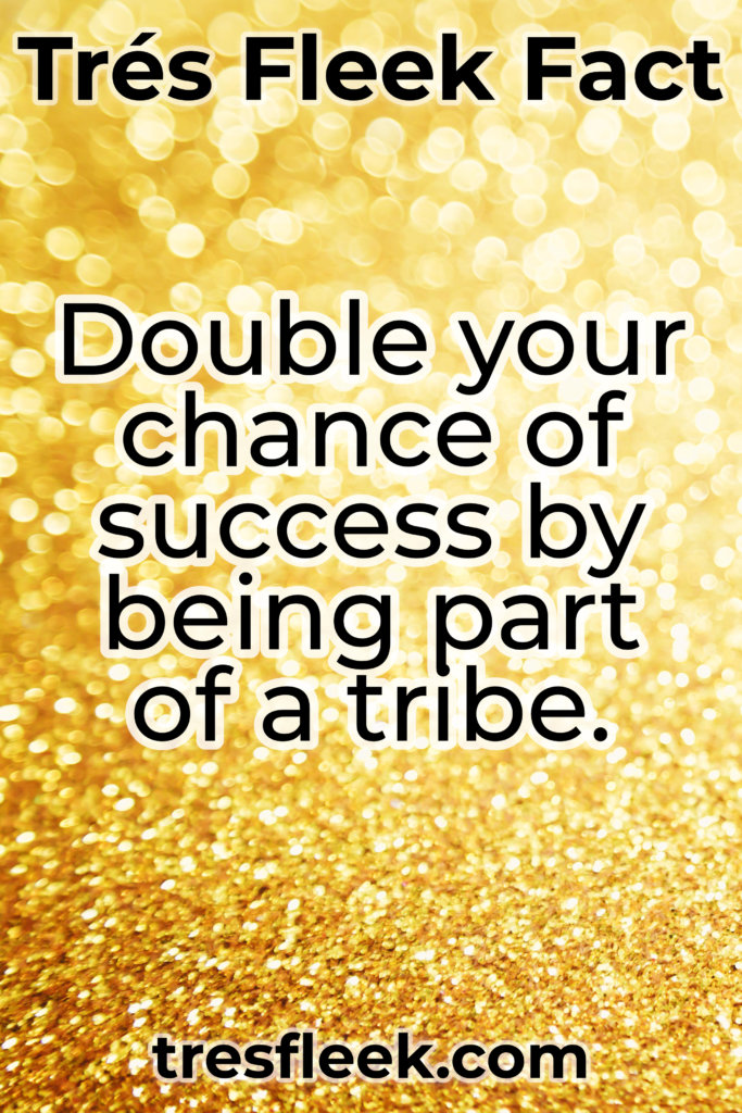 Double you chance of success by being part of a tribe.